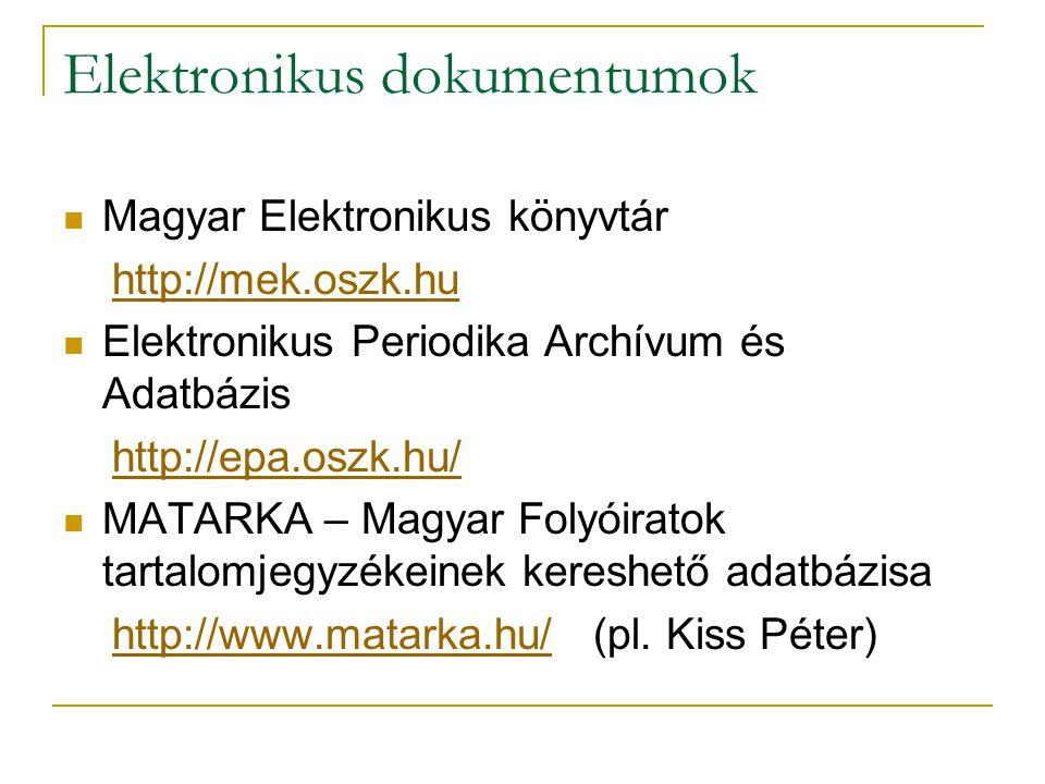 Elektronikus dokumentumok Magyar Elektronikus könyvtár http://mek.oszk.hu Elektronikus Periodika Archívum és Adatbázis http://epa.oszk.hu/ MATARKA – Magyar Folyóiratok tartalomjegyzékeinek kereshető adatbázisa http://www.matarka.hu/ (pl.