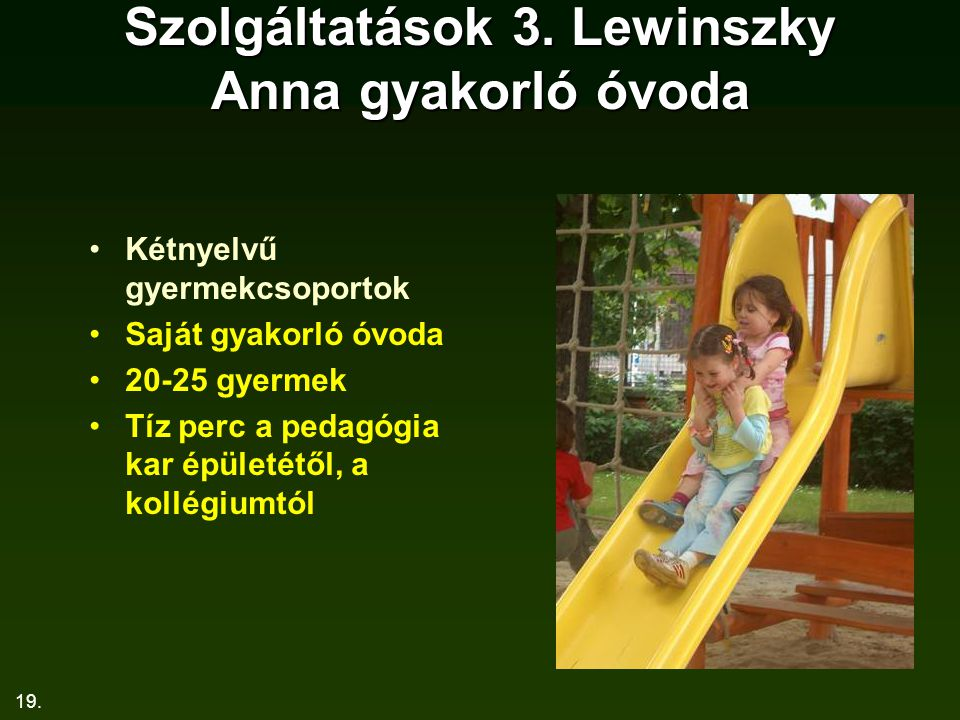 19. Szolgáltatások 3. Lewinszky Anna gyakorló óvoda Kétnyelvű gyermekcsoportok Saját gyakorló óvoda 20-25 gyermek Tíz perc a pedagógia kar épületétől,
