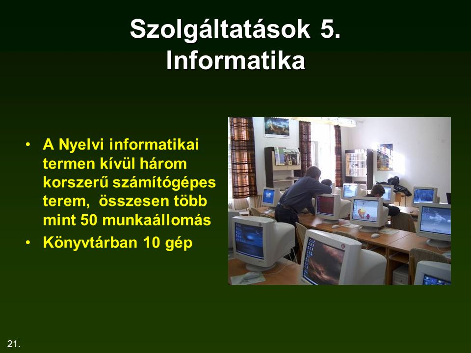 21. Szolgáltatások 5. Informatika A Nyelvi informatikai termen kívül három korszerű számítógépes terem, összesen több mint 50 munkaállomás Könyvtárban
