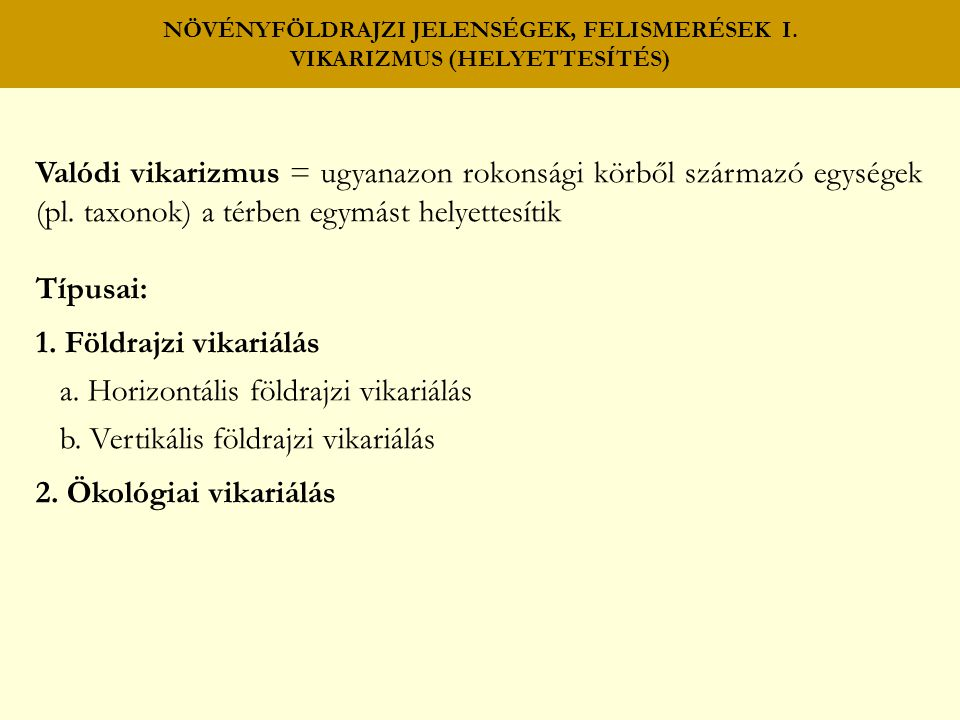 NÖVÉNYFÖLDRAJZI JELENSÉGEK, FELISMERÉSEK I. VIKARIZMUS (HELYETTESÍTÉS) Valódi vikarizmus = ugyanazon rokonsági körből származó egységek (pl. taxonok)