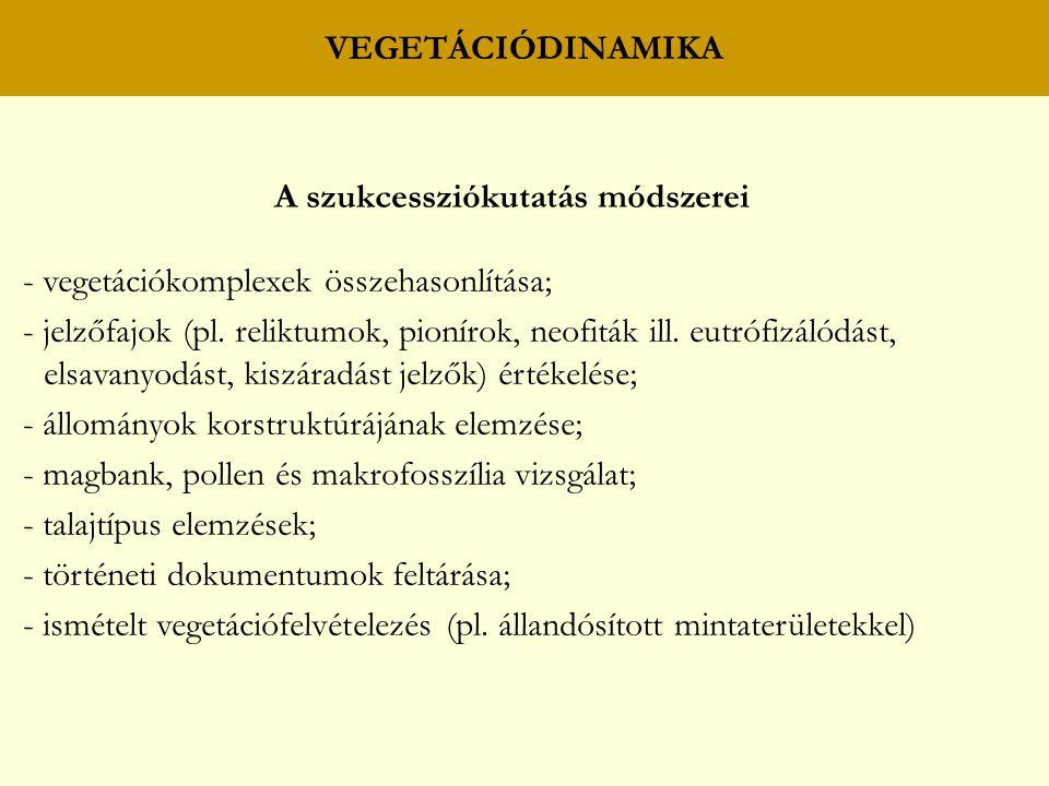 VEGETÁCIÓDINAMIKA A szukcessziókutatás módszerei - vegetációkomplexek összehasonlítása; - jelzőfajok (pl. reliktumok, pionírok, neofiták ill. eutrófiz