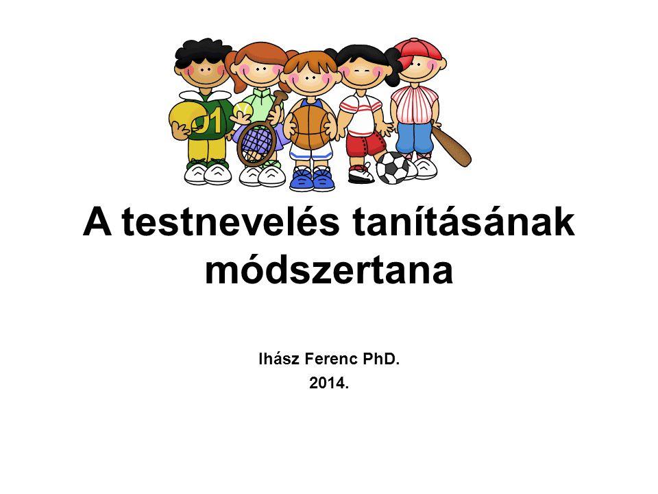A testnevelés tanításának módszertana Ihász Ferenc PhD. 2014.