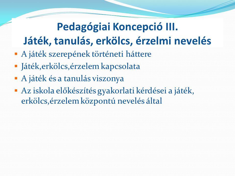 Pedagógiai Koncepció III. Játék, tanulás, erkölcs, érzelmi nevelés  A játék szerepének történeti háttere  Játék,erkölcs,érzelem kapcsolata  A játék