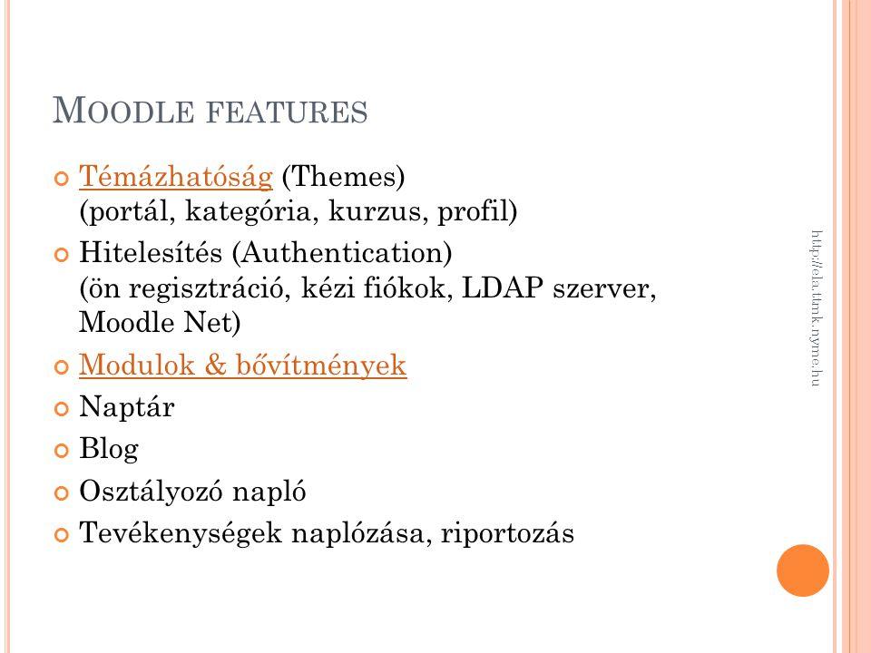 M OODLE FEATURES TémázhatóságTémázhatóság (Themes) (portál, kategória, kurzus, profil) Hitelesítés (Authentication) (ön regisztráció, kézi fiókok, LDAP szerver, Moodle Net) Modulok & bővítmények Naptár Blog Osztályozó napló Tevékenységek naplózása, riportozás http://ela.ttmk.nyme.hu