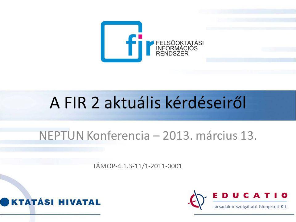 A FIR 2 aktuális kérdéseiről NEPTUN Konferencia – 2013. március 13. TÁMOP-4.1.3-11/1-2011-0001