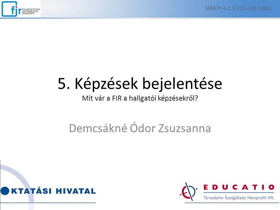 5. Képzések bejelentése Mit vár a FIR a hallgatói képzésekről? Demcsákné Ódor Zsuzsanna TÁMOP-4.1.3-11/1-2011-0001