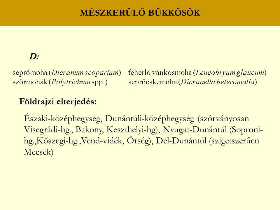 MÉSZKERÜLŐ BÜKKÖSÖK D: seprőmoha (Dicranum scoparium) fehérlő vánkosmoha (Leucobryum glaucum) szőrmohák (Polytrichum spp.) seprőcskemoha (Dicranella heteromalla) Földrajzi elterjedés: Északi-középhegység, Dunántúli-középhegység (szórványosan Visegrádi-hg., Bakony, Keszthelyi-hg), Nyugat-Dunántúl (Soproni- hg.,Kőszegi-hg.,Vend-vidék, Őrség), Dél-Dunántúl (szigetszerűen Mecsek)