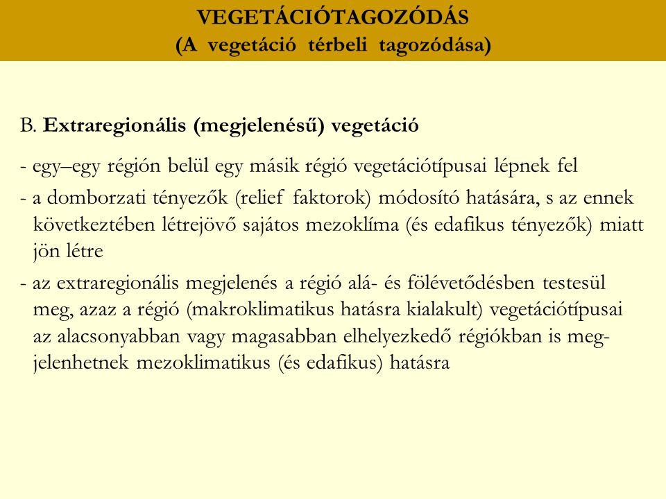 VEGETÁCIÓTAGOZÓDÁS (A vegetáció térbeli tagozódása) B. Extraregionális (megjelenésű) vegetáció - egy–egy régión belül egy másik régió vegetációtípusai