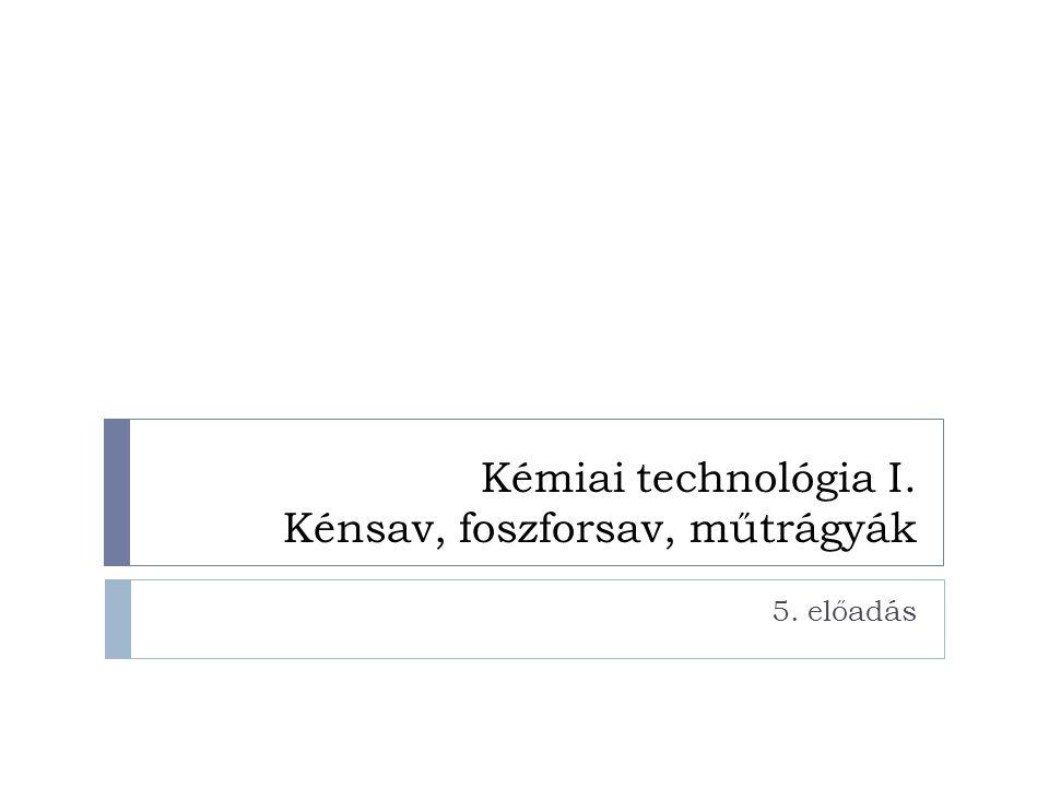Kémiai technológia I. Kénsav, foszforsav, műtrágyák 5. előadás