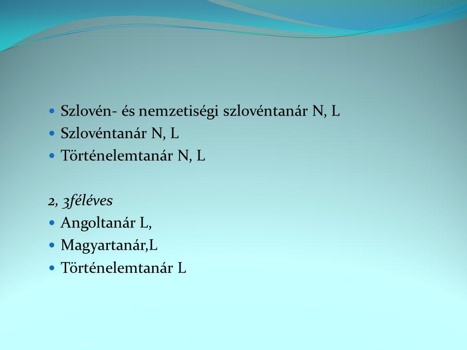 Szlovén- és nemzetiségi szlovéntanár N, L Szlovéntanár N, L Történelemtanár N, L 2, 3féléves Angoltanár L, Magyartanár,L Történelemtanár L