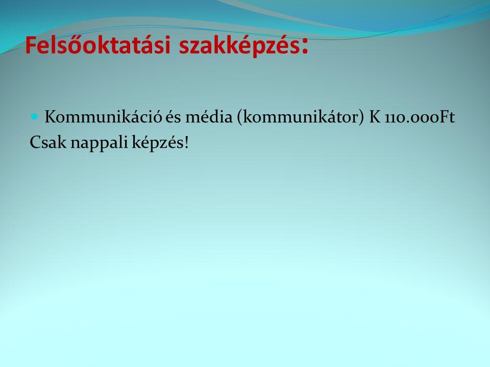 Felsőoktatási szakképzés : Kommunikáció és média (kommunikátor) K 110.000Ft Csak nappali képzés!
