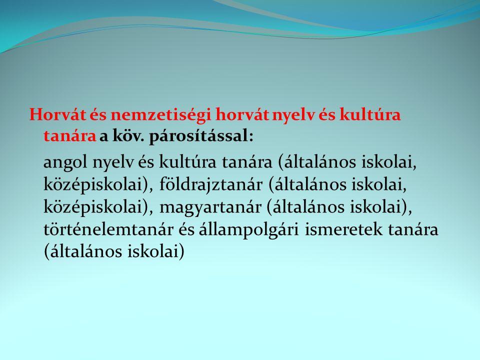 Horvát és nemzetiségi horvát nyelv és kultúra tanára a köv. párosítással: angol nyelv és kultúra tanára (általános iskolai, középiskolai), földrajztan