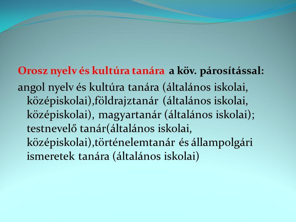 Orosz nyelv és kultúra tanára a köv. párosítással: angol nyelv és kultúra tanára (általános iskolai, középiskolai),földrajztanár (általános iskolai, k