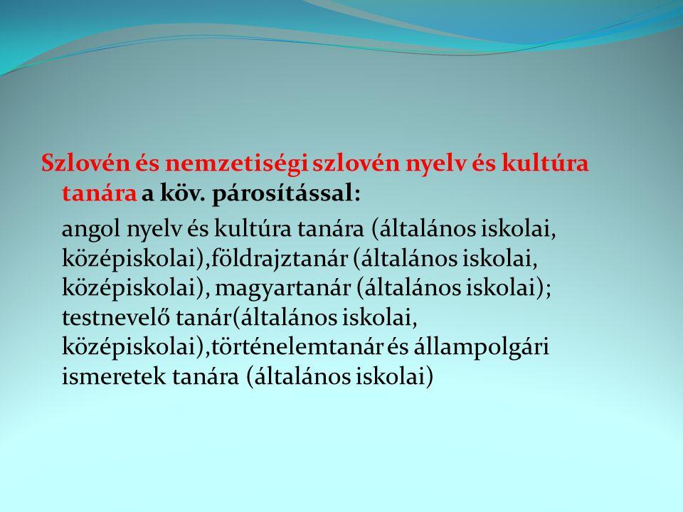 Szlovén és nemzetiségi szlovén nyelv és kultúra tanára a köv. párosítással: angol nyelv és kultúra tanára (általános iskolai, középiskolai),földrajzta