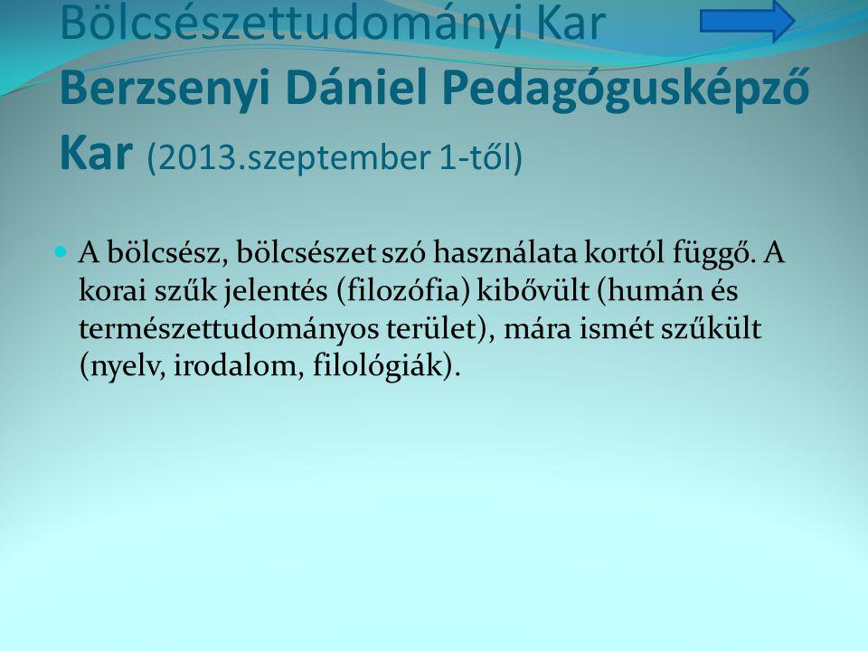 Bölcsészettudományi Kar Berzsenyi Dániel Pedagógusképző Kar (2013.szeptember 1-től) A bölcsész, bölcsészet szó használata kortól függő. A korai szűk j