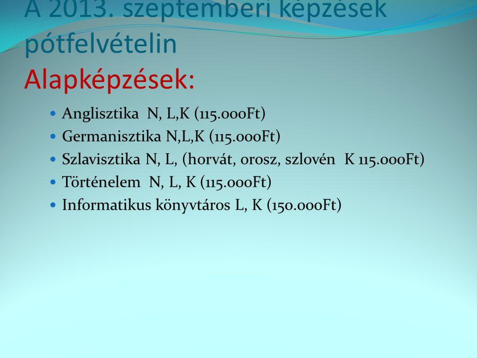 A 2013. szeptemberi képzések pótfelvételin Alapképzések: Anglisztika N, L,K (115.000Ft) Germanisztika N,L,K (115.000Ft) Szlavisztika N, L, (horvát, or
