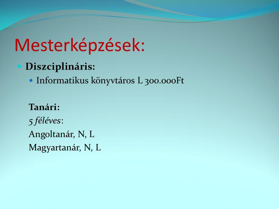 Mesterképzések: Diszciplináris: Informatikus könyvtáros L 300.000Ft Tanári: 5 féléves: Angoltanár, N, L Magyartanár, N, L