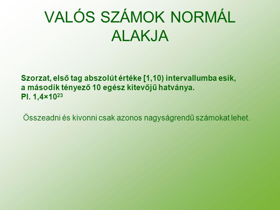 VALÓS SZÁMOK NORMÁL ALAKJA Szorzat, első tag abszolút értéke [1,10) intervallumba esik, a második tényező 10 egész kitevőjű hatványa. Pl. 1,4×10 23 Ös
