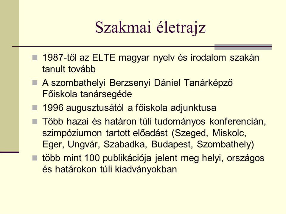 Szakmai életrajz 1987-től az ELTE magyar nyelv és irodalom szakán tanult tovább A szombathelyi Berzsenyi Dániel Tanárképző Főiskola tanársegéde 1996 augusztusától a főiskola adjunktusa Több hazai és határon túli tudományos konferencián, szimpóziumon tartott előadást (Szeged, Miskolc, Eger, Ungvár, Szabadka, Budapest, Szombathely) több mint 100 publikációja jelent meg helyi, országos és határokon túli kiadványokban
