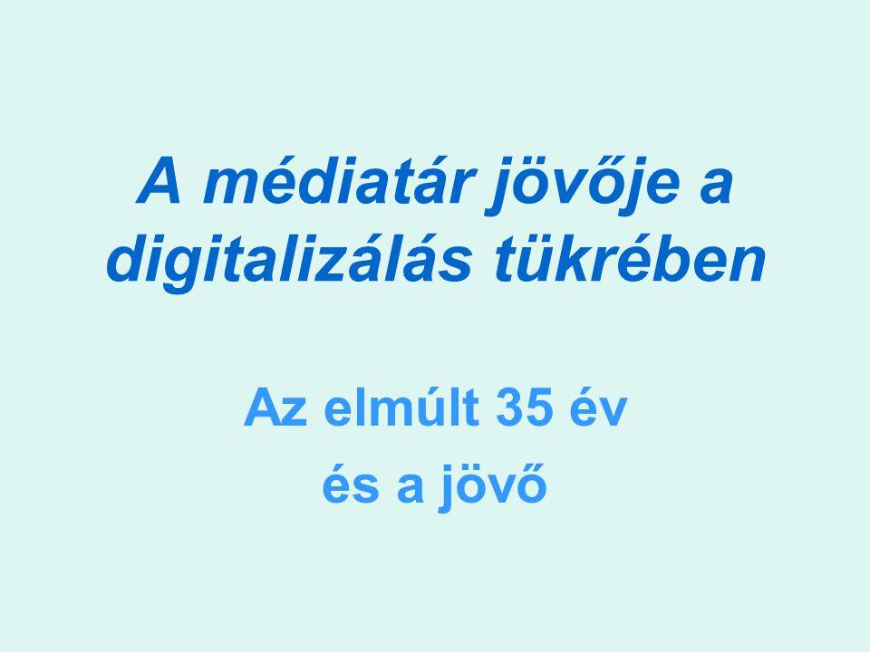 A médiatár jövője a digitalizálás tükrében Az elmúlt 35 év és a jövő