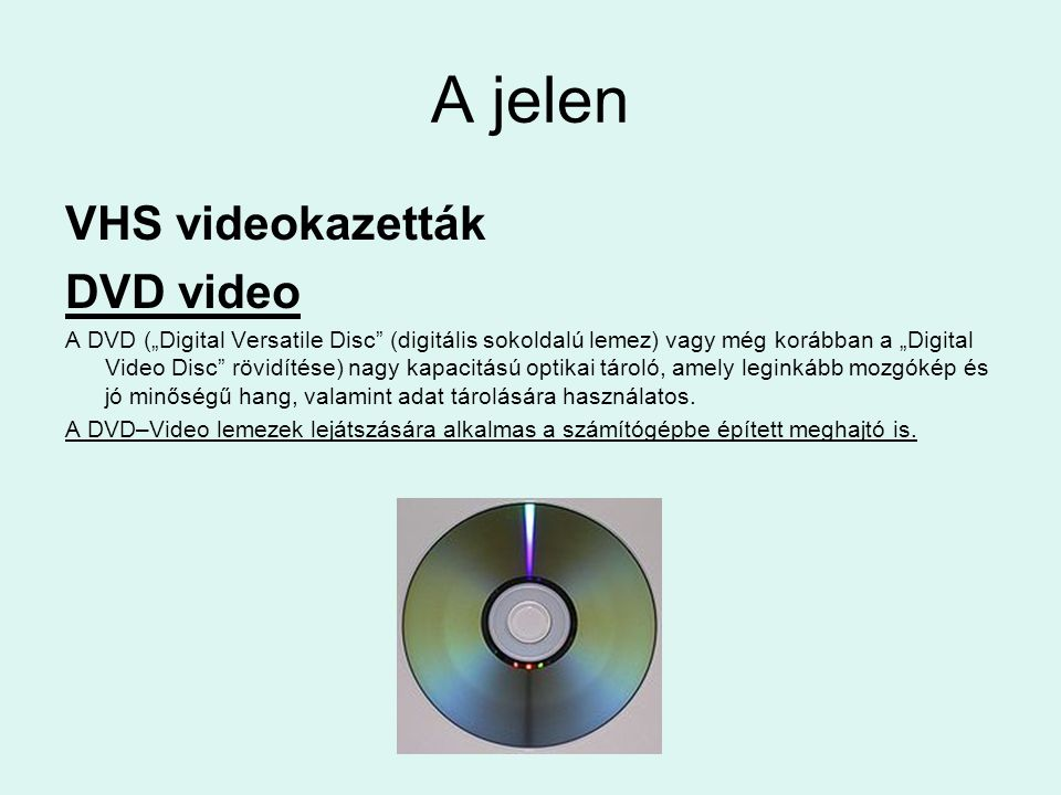 """A jelen VHS videokazetták DVD video A DVD (""""Digital Versatile Disc"""" (digitális sokoldalú lemez) vagy még korábban a """"Digital Video Disc"""" rövidítése) n"""