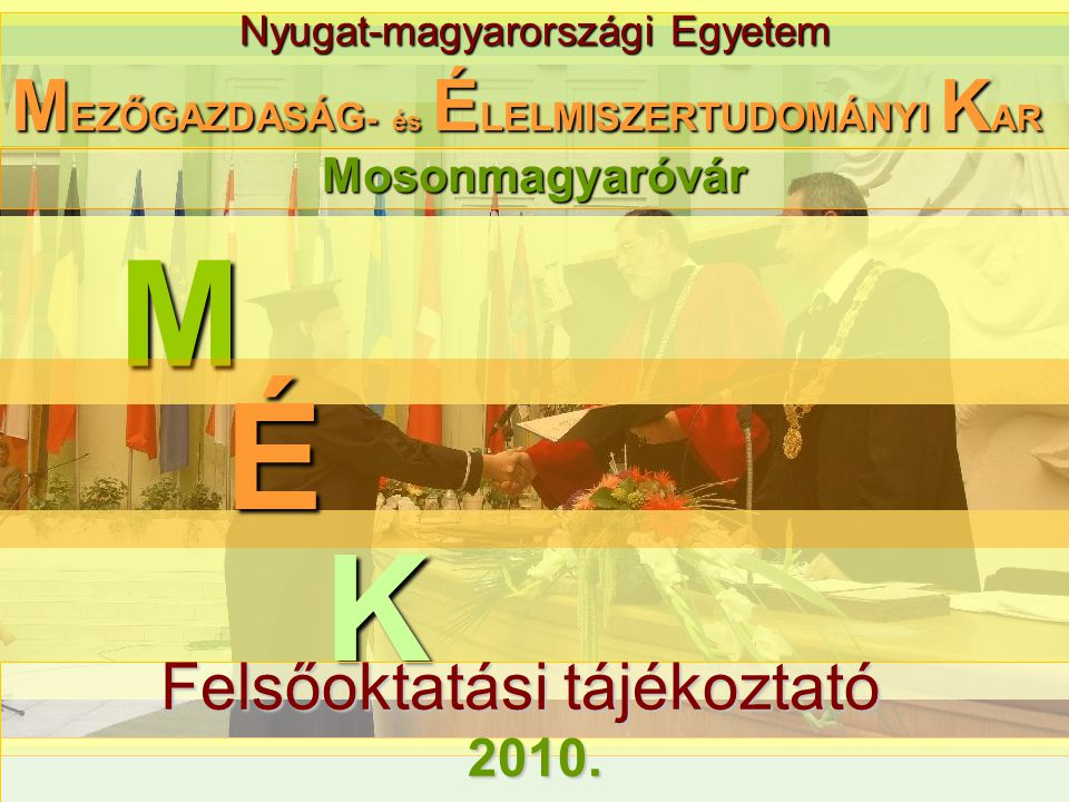 Nyugat-magyarországi Egyetem M M EZŐGAZDASÁG - és É LELMISZERTUDOMÁNYI K AR K É Felsőoktatási tájékoztató 2010. Mosonmagyaróvár