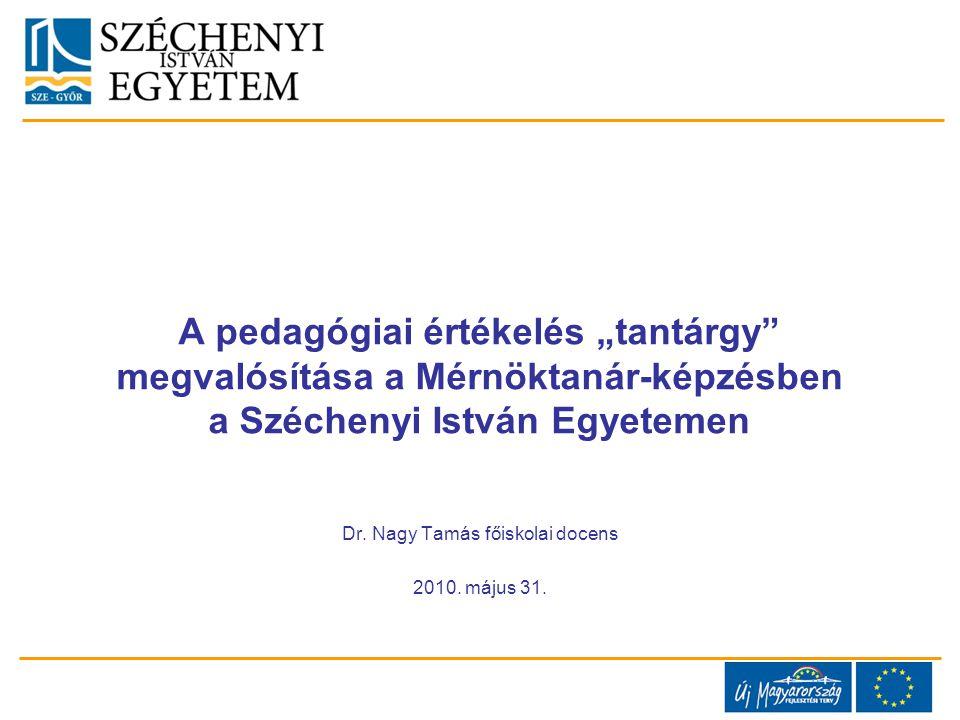 """A pedagógiai értékelés """"tantárgy"""" megvalósítása a Mérnöktanár-képzésben a Széchenyi István Egyetemen Dr. Nagy Tamás főiskolai docens 2010. május 31."""
