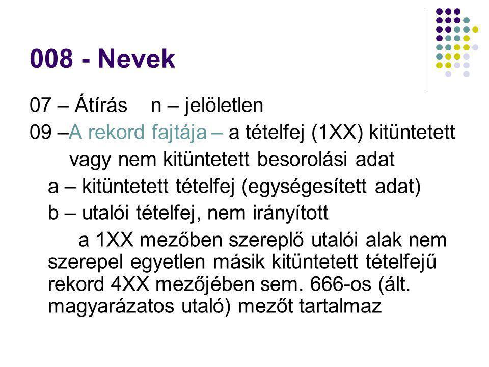 008 - Nevek 07 – Átírás n – jelöletlen 09 –A rekord fajtája – a tételfej (1XX) kitüntetett vagy nem kitüntetett besorolási adat a – kitüntetett tételf