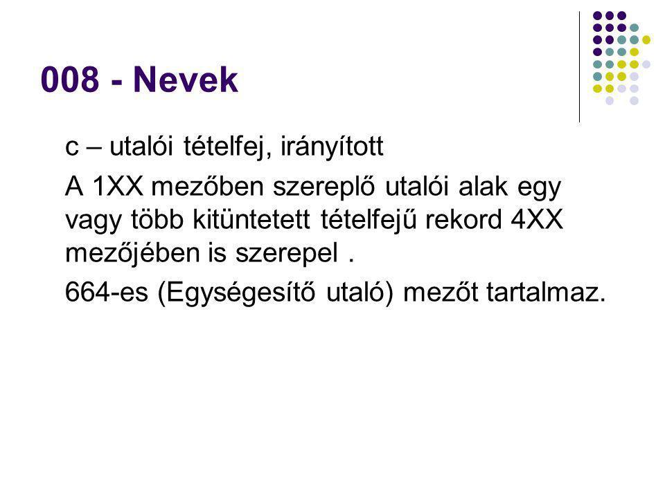 008 - Nevek c – utalói tételfej, irányított A 1XX mezőben szereplő utalói alak egy vagy több kitüntetett tételfejű rekord 4XX mezőjében is szerepel. 6