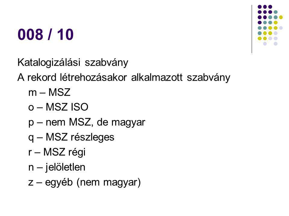 008 / 10 Katalogizálási szabvány A rekord létrehozásakor alkalmazott szabvány m – MSZ o – MSZ ISO p – nem MSZ, de magyar q – MSZ részleges r – MSZ rég