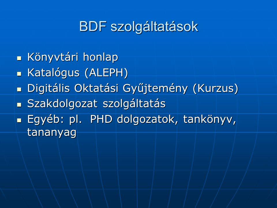 BDF szolgáltatások Könyvtári honlap Könyvtári honlap Katalógus (ALEPH) Katalógus (ALEPH) Digitális Oktatási Gyűjtemény (Kurzus) Digitális Oktatási Gyűjtemény (Kurzus) Szakdolgozat szolgáltatás Szakdolgozat szolgáltatás Egyéb: pl.