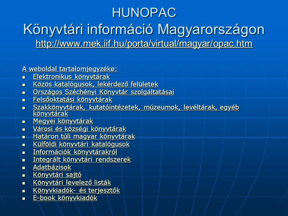 HUNOPAC Könyvtári információ Magyarországon http://www.mek.iif.hu/porta/virtual/magyar/opac.htm http://www.mek.iif.hu/porta/virtual/magyar/opac.htm A weboldal tartalomjegyzéke: Elektronikus könyvtárak Elektronikus könyvtárak Elektronikus könyvtárak Elektronikus könyvtárak Közös katalógusok, lekérdező felületek Közös katalógusok, lekérdező felületek Közös katalógusok, lekérdező felületek Közös katalógusok, lekérdező felületek Országos Széchényi Könyvtár szolgáltatásai Országos Széchényi Könyvtár szolgáltatásai Országos Széchényi Könyvtár szolgáltatásai Országos Széchényi Könyvtár szolgáltatásai Felsőoktatási könyvtárak Felsőoktatási könyvtárak Felsőoktatási könyvtárak Felsőoktatási könyvtárak Szakkönyvtárak, kutatóintézetek, múzeumok, levéltárak, egyéb könyvtárak Szakkönyvtárak, kutatóintézetek, múzeumok, levéltárak, egyéb könyvtárak Szakkönyvtárak, kutatóintézetek, múzeumok, levéltárak, egyéb könyvtárak Szakkönyvtárak, kutatóintézetek, múzeumok, levéltárak, egyéb könyvtárak Megyei könyvtárak Megyei könyvtárak Megyei könyvtárak Megyei könyvtárak Városi és községi könyvtárak Városi és községi könyvtárak Városi és községi könyvtárak Városi és községi könyvtárak Határon túli magyar könyvtárak Határon túli magyar könyvtárak Határon túli magyar könyvtárak Határon túli magyar könyvtárak Külföldi könyvtári katalógusok Külföldi könyvtári katalógusok Külföldi könyvtári katalógusok Külföldi könyvtári katalógusok Információk könyvtárakról Információk könyvtárakról Információk könyvtárakról Információk könyvtárakról Integrált könyvtári rendszerek Integrált könyvtári rendszerek Integrált könyvtári rendszerek Integrált könyvtári rendszerek Adatbázisok Adatbázisok Adatbázisok Könyvtári sajtó Könyvtári sajtó Könyvtári sajtó Könyvtári sajtó Könyvtári levelező listák Könyvtári levelező listák Könyvtári levelező listák Könyvtári levelező listák Könyvkiadók- és terjesztők Könyvkiadók- és terjesztők Könyvkiadók- és terjesztők Könyvkiadók- és terjesztők E-book könyvkiadók E-book könyvkiad