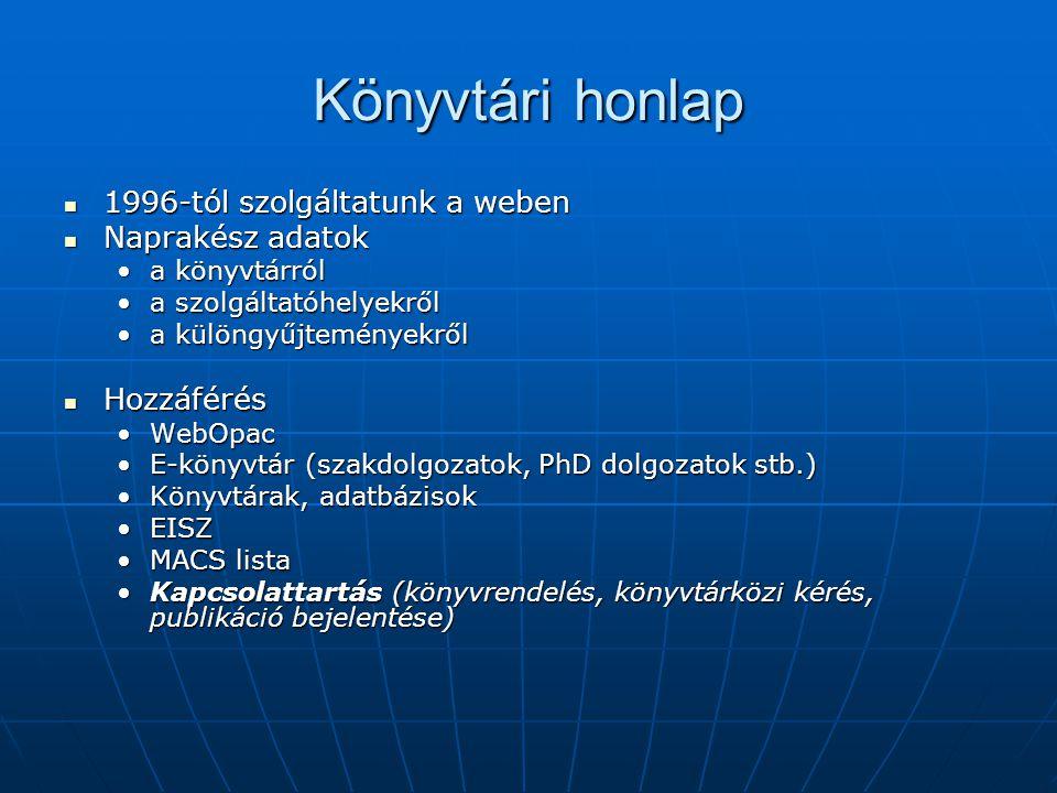 Könyvtári honlap 1996-tól szolgáltatunk a weben 1996-tól szolgáltatunk a weben Naprakész adatok Naprakész adatok a könyvtárróla könyvtárról a szolgáltatóhelyekrőla szolgáltatóhelyekről a különgyűjteményekrőla különgyűjteményekről Hozzáférés Hozzáférés WebOpacWebOpac E-könyvtár (szakdolgozatok, PhD dolgozatok stb.)E-könyvtár (szakdolgozatok, PhD dolgozatok stb.) Könyvtárak, adatbázisokKönyvtárak, adatbázisok EISZEISZ MACS listaMACS lista Kapcsolattartás (könyvrendelés, könyvtárközi kérés, publikáció bejelentése)Kapcsolattartás (könyvrendelés, könyvtárközi kérés, publikáció bejelentése)