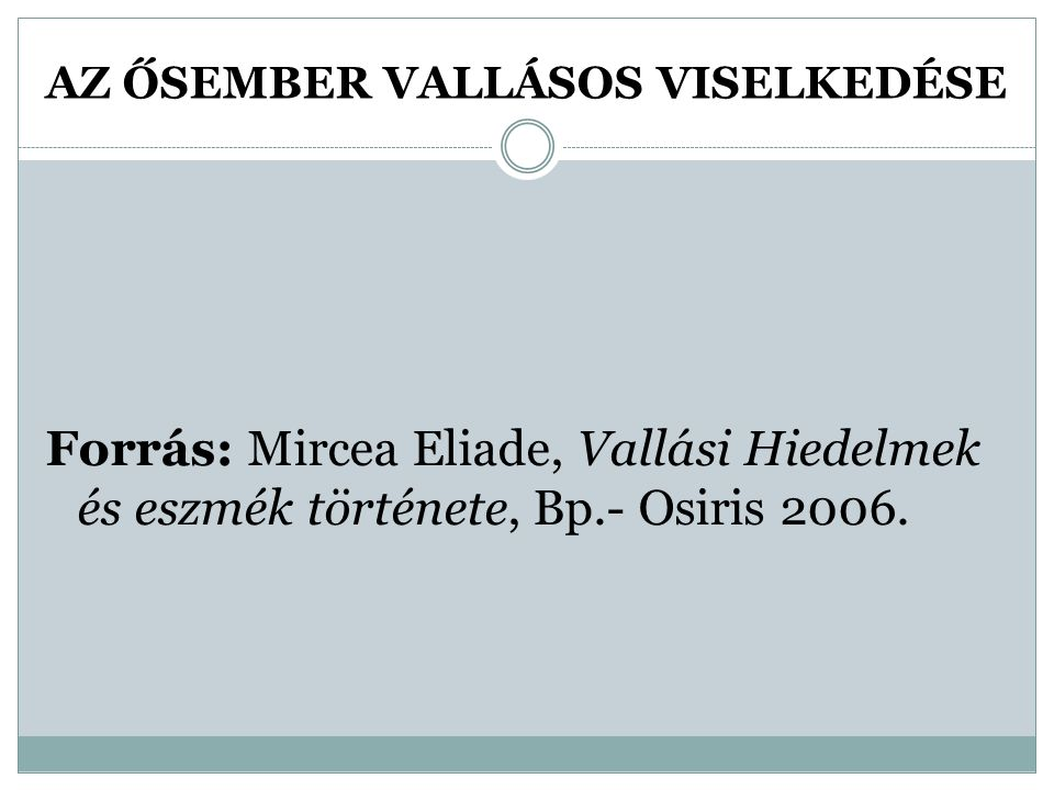 AZ ŐSEMBER VALLÁSOS VISELKEDÉSE Forrás: Mircea Eliade, Vallási Hiedelmek és eszmék története, Bp.- Osiris 2006.
