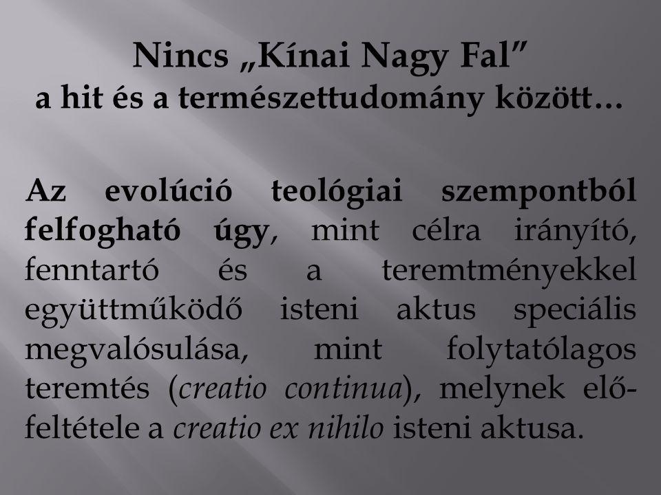 """Nincs """"Kínai Nagy Fal a hit és a természettudomány között… Az evolúció teológiai szempontból felfogható úgy, mint célra irányító, fenntartó és a teremtményekkel együttműködő isteni aktus speciális megvalósulása, mint folytatólagos teremtés ( creatio continua ), melynek elő- feltétele a creatio ex nihilo isteni aktusa."""