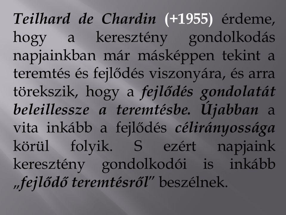 Teilhard de Chardin (+1955) érdeme, hogy a keresztény gondolkodás napjainkban már másképpen tekint a teremtés és fejlődés viszonyára, és arra törekszik, hogy a fejlődés gondolatát beleillessze a teremtésbe.