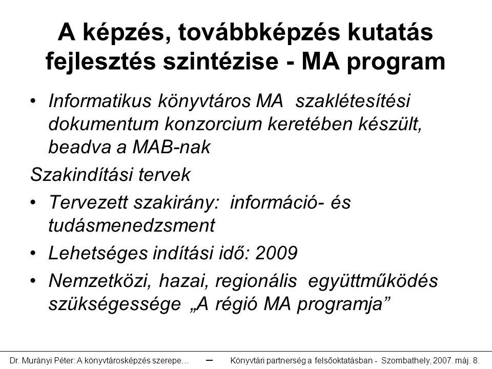 """A képzés, továbbképzés kutatás fejlesztés szintézise - MA program Informatikus könyvtáros MA szaklétesítési dokumentum konzorcium keretében készült, beadva a MAB-nak Szakindítási tervek Tervezett szakirány: információ- és tudásmenedzsment Lehetséges indítási idő: 2009 Nemzetközi, hazai, regionális együttműködés szükségessége """"A régió MA programja Dr."""