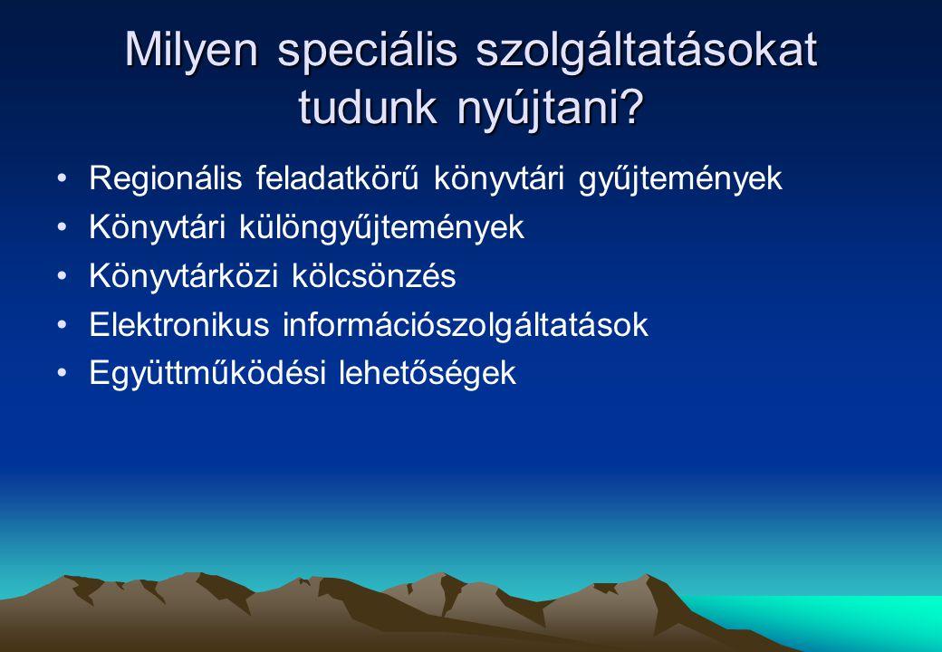 Milyen speciális szolgáltatásokat tudunk nyújtani? Regionális feladatkörű könyvtári gyűjtemények Könyvtári különgyűjtemények Könyvtárközi kölcsönzés E