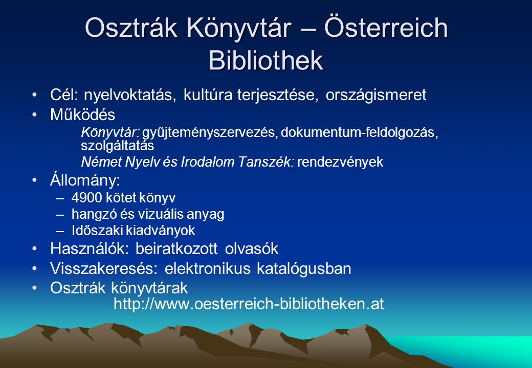 Osztrák Könyvtár – Österreich Bibliothek Cél: nyelvoktatás, kultúra terjesztése, országismeret Működés Könyvtár: gyűjteményszervezés, dokumentum-feldo