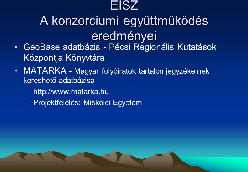 EISZ A konzorciumi együttműködés eredményei GeoBase adatbázis - Pécsi Regionális Kutatások Központja Könyvtára MATARKA - Magyar folyóiratok tartalomjegyzékeinek kereshető adatbázisa –http://www.matarka.hu –Projektfelelős: Miskolci Egyetem