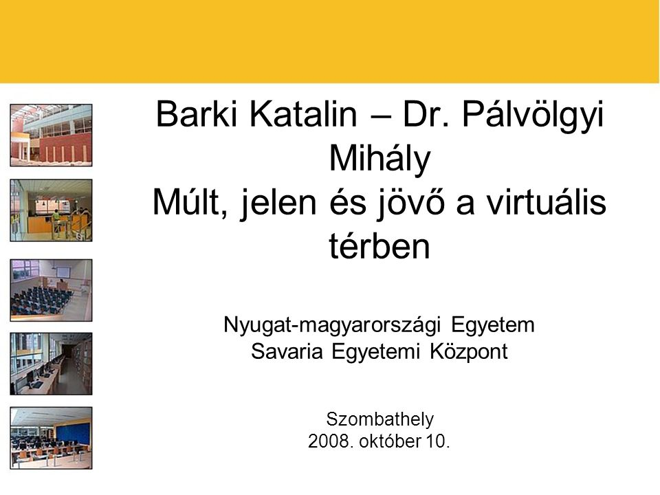 Barki Katalin – Dr. Pálvölgyi Mihály Múlt, jelen és jövő a virtuális térben Nyugat-magyarországi Egyetem Savaria Egyetemi Központ Szombathely 2008. ok