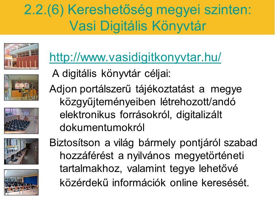 2.2.(6) Kereshetőség megyei szinten: Vasi Digitális Könyvtár http://www.vasidigitkonyvtar.hu/ A digitális könyvtár céljai: Adjon portálszerű tájékoztatást a megye közgyűjteményeiben létrehozott/andó elektronikus forrásokról, digitalizált dokumentumokról Biztosítson a világ bármely pontjáról szabad hozzáférést a nyilvános megyetörténeti tartalmakhoz, valamint tegye lehetővé közérdekű információk online keresését.