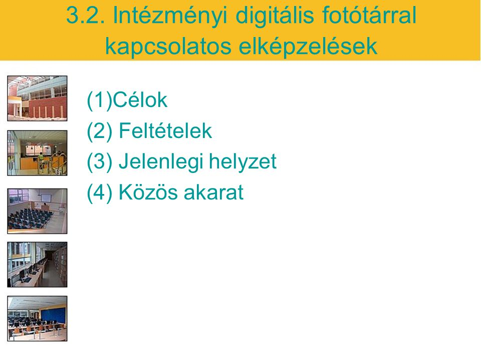 3.2. Intézményi digitális fotótárral kapcsolatos elképzelések (1)Célok (2) Feltételek (3) Jelenlegi helyzet (4) Közös akarat