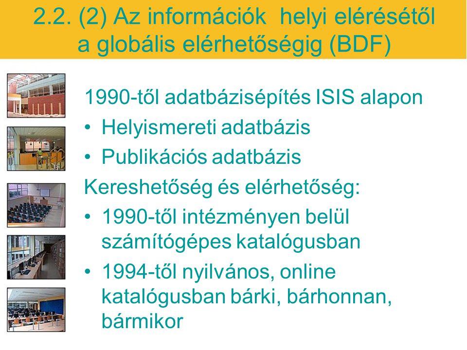 2.2. (2) Az információk helyi elérésétől a globális elérhetőségig (BDF) 1990-től adatbázisépítés ISIS alapon Helyismereti adatbázis Publikációs adatbá