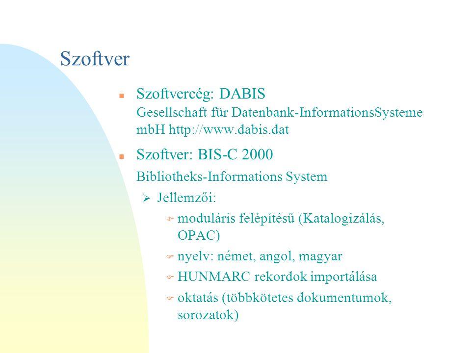 Szoftver Szoftvercég: DABIS Gesellschaft für Datenbank-InformationsSysteme mbH http://www.dabis.dat Szoftver: BIS-C 2000 Bibliotheks-Informations System  Jellemzői: F moduláris felépítésű (Katalogizálás, OPAC) F nyelv: német, angol, magyar F HUNMARC rekordok importálása F oktatás (többkötetes dokumentumok, sorozatok)