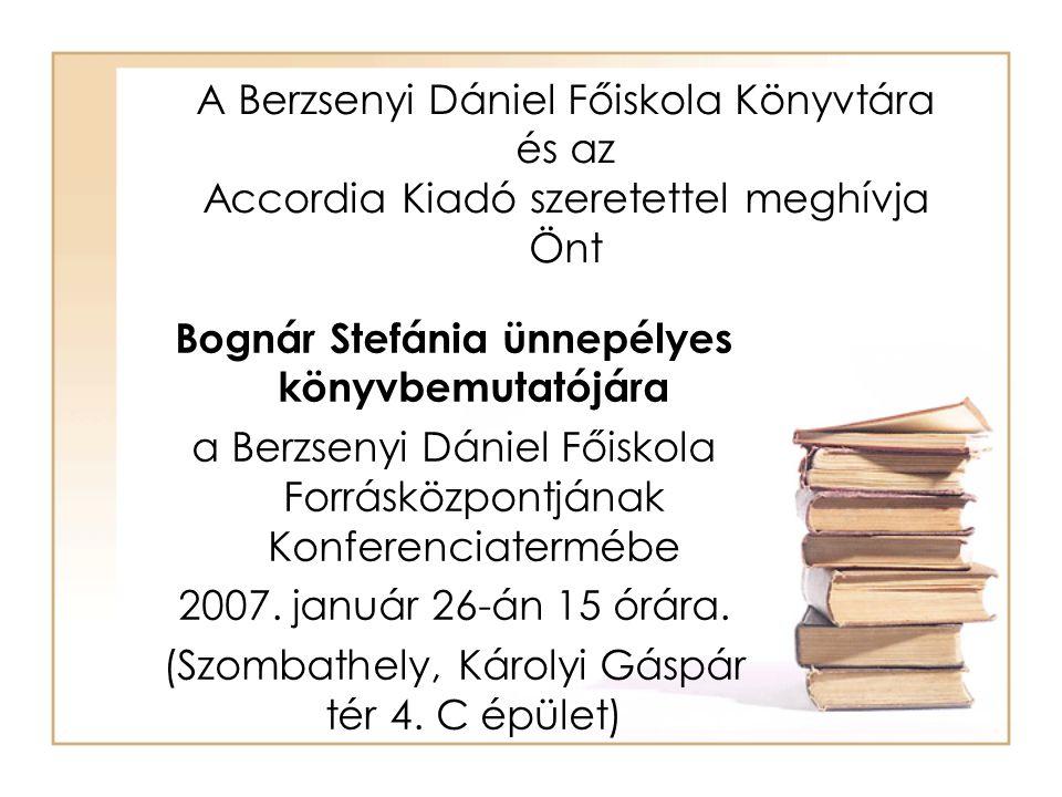 A Berzsenyi Dániel Főiskola Könyvtára és az Accordia Kiadó szeretettel meghívja Önt Bognár Stefánia ünnepélyes könyvbemutatójára a Berzsenyi Dániel Főiskola Forrásközpontjának Konferenciatermébe 2007.