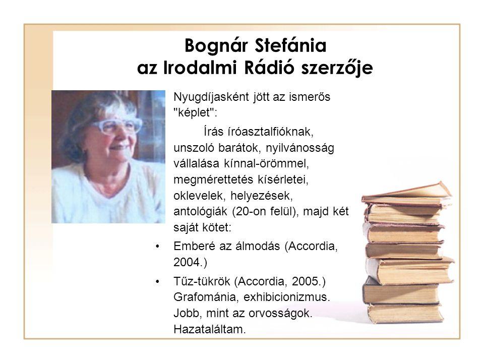 Bognár Stefánia az Irodalmi Rádió szerzője Nyugdíjasként jött az ismerős képlet : Írás íróasztalfióknak, unszoló barátok, nyilvánosság vállalása kínnal-örömmel, megmérettetés kísérletei, oklevelek, helyezések, antológiák (20-on felül), majd két saját kötet: Emberé az álmodás (Accordia, 2004.) Tűz-tükrök (Accordia, 2005.) Grafománia, exhibicionizmus.