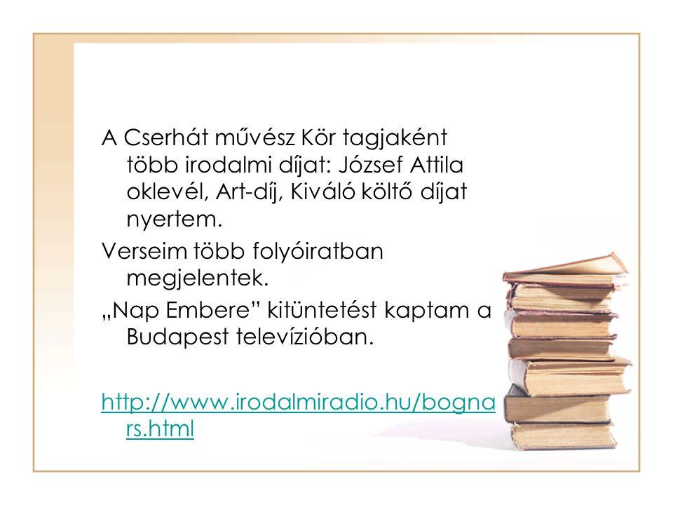 A Cserhát művész Kör tagjaként több irodalmi díjat: József Attila oklevél, Art-díj, Kiváló költő díjat nyertem. Verseim több folyóiratban megjelentek.