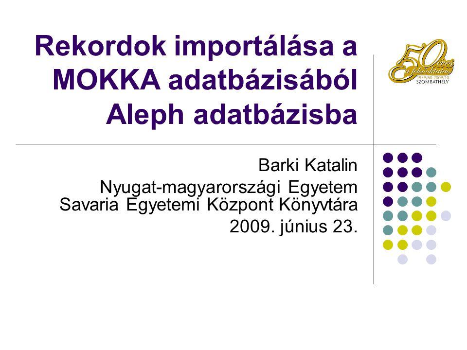 Rekordok importálása a MOKKA adatbázisából Aleph adatbázisba Barki Katalin Nyugat-magyarországi Egyetem Savaria Egyetemi Központ Könyvtára 2009. júniu