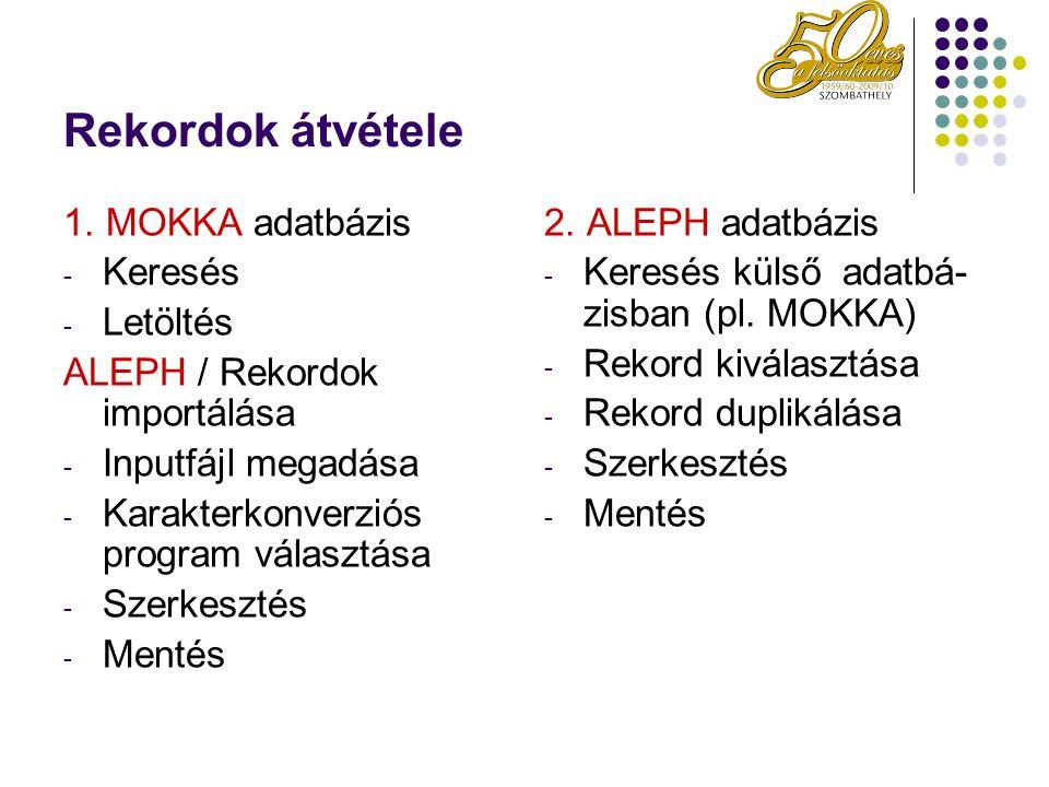 Rekordok átvétele 1. MOKKA adatbázis - Keresés - Letöltés ALEPH / Rekordok importálása - Inputfájl megadása - Karakterkonverziós program választása -